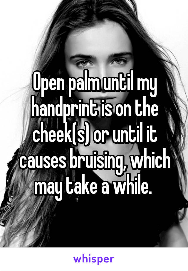Open palm until my handprint is on the cheek(s) or until it causes bruising, which may take a while.