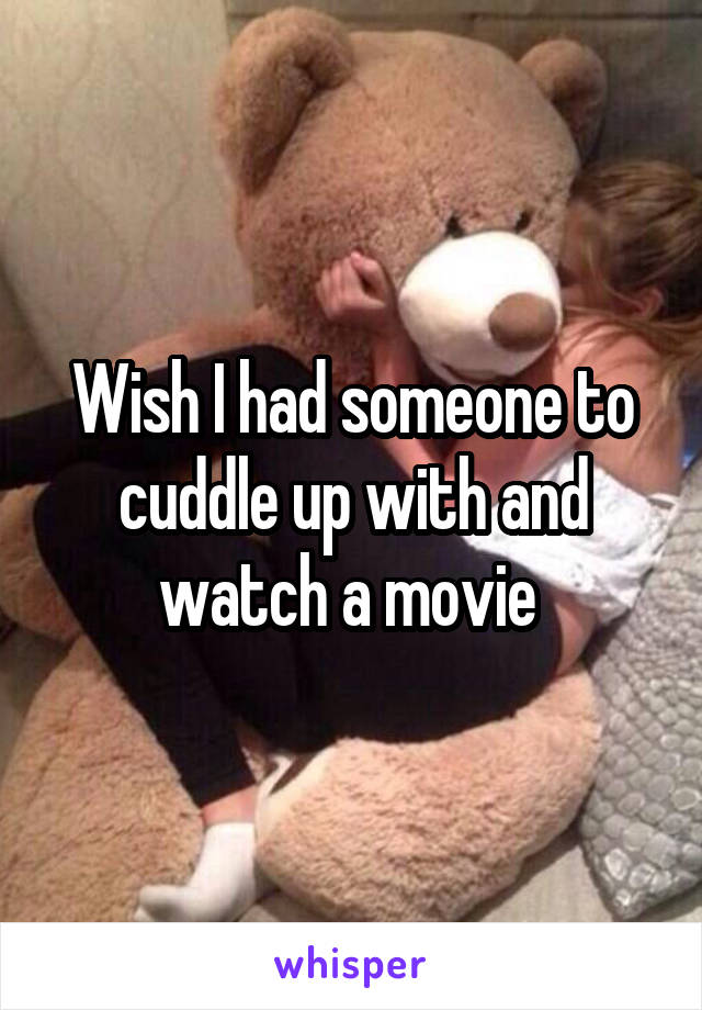 Wish I had someone to cuddle up with and watch a movie