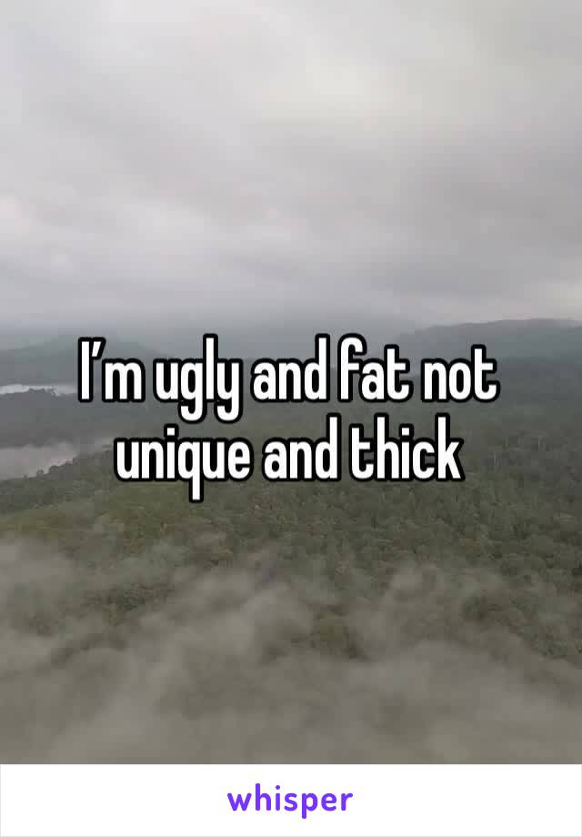 I'm ugly and fat not unique and thick