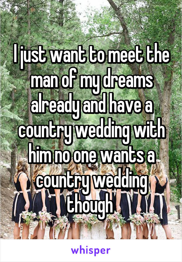 I just want to meet the man of my dreams already and have a country wedding with him no one wants a country wedding though