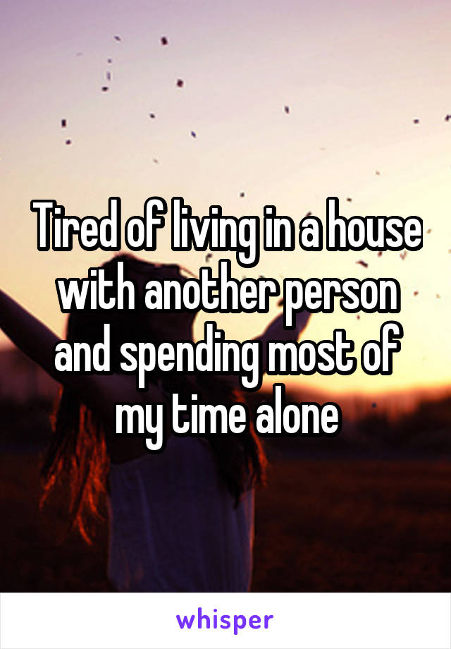 Tired of living in a house with another person and spending most of my time alone