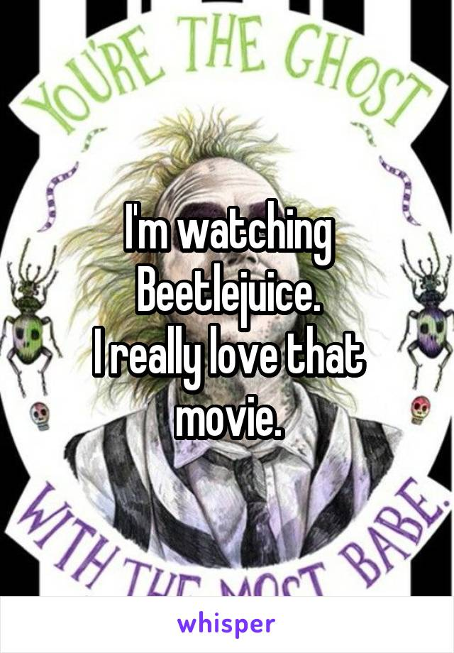 I'm watching Beetlejuice. I really love that movie.