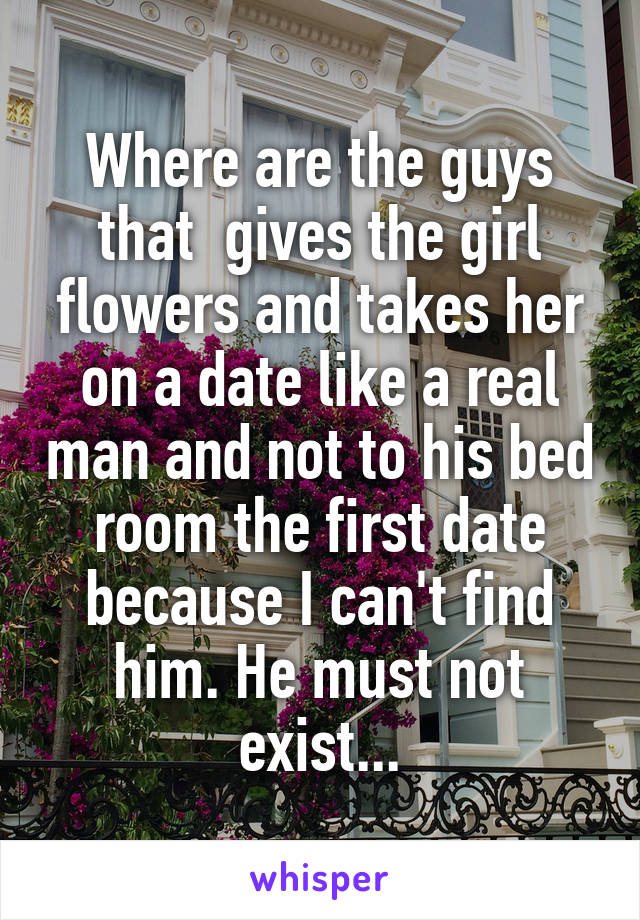 Where are the guys that  gives the girl flowers and takes her on a date like a real man and not to his bed room the first date because I can't find him. He must not exist...