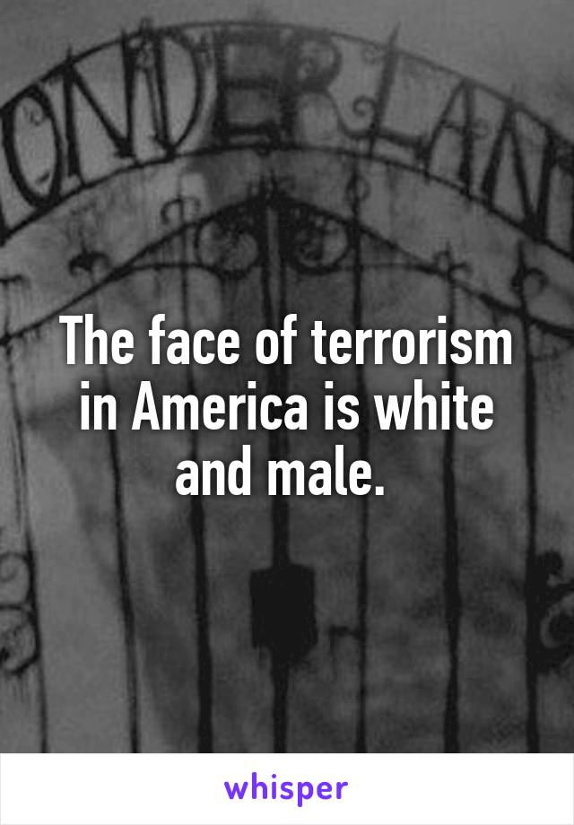The face of terrorism in America is white and male.
