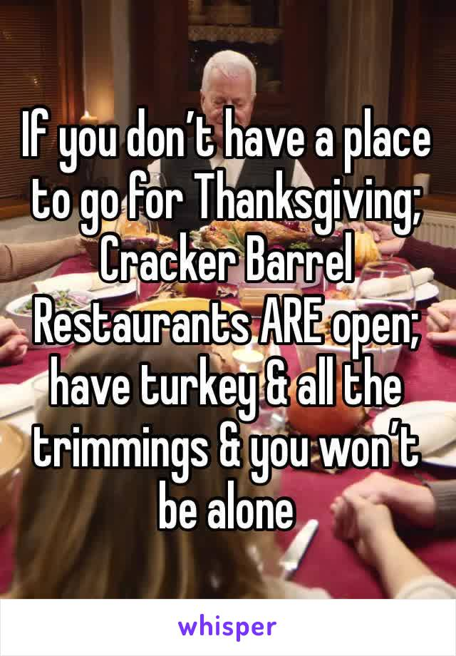 If you don't have a place to go for Thanksgiving; Cracker Barrel Restaurants ARE open; have turkey & all the trimmings & you won't be alone