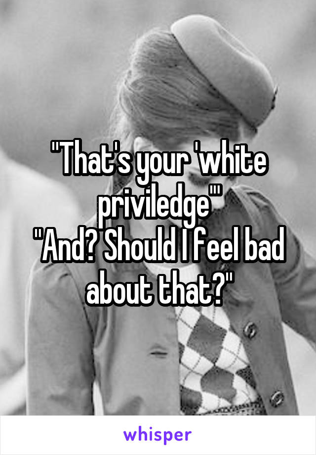 """""""That's your 'white priviledge'"""" """"And? Should I feel bad about that?"""""""
