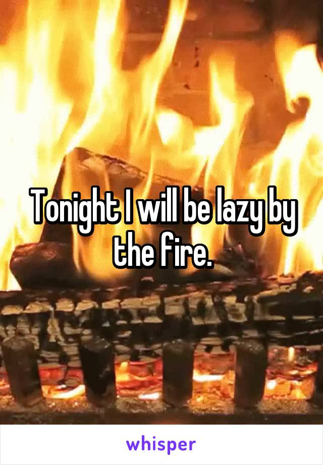 Tonight I will be lazy by the fire.