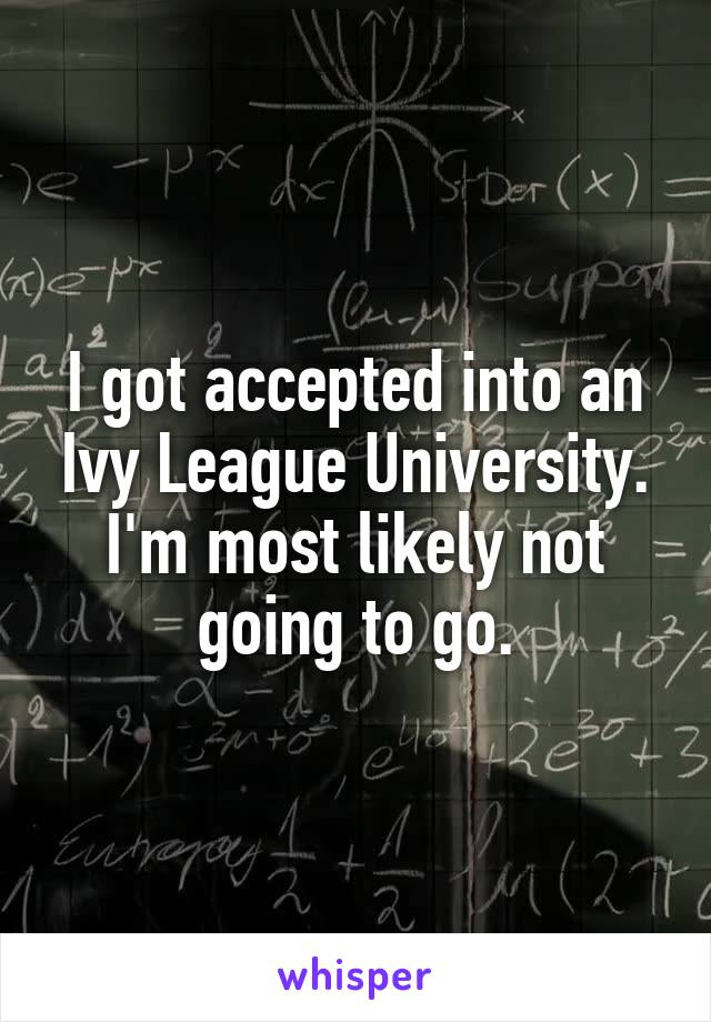 I got accepted into an Ivy League University. I'm most likely not going to go.