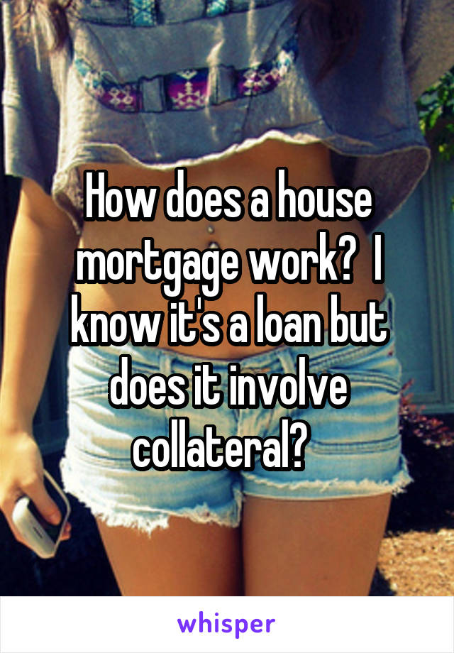 How does a house mortgage work?  I know it's a loan but does it involve collateral?
