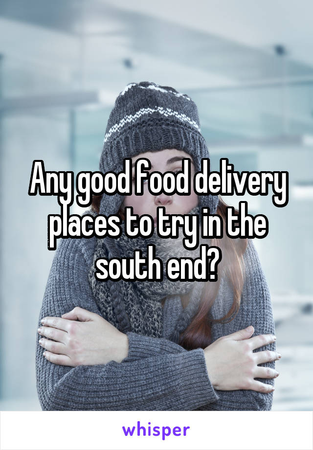 Any good food delivery places to try in the south end?
