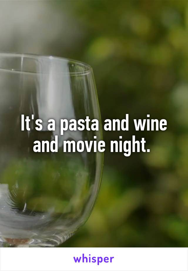 It's a pasta and wine and movie night.