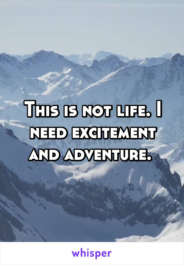 This is not life. I need excitement and adventure.
