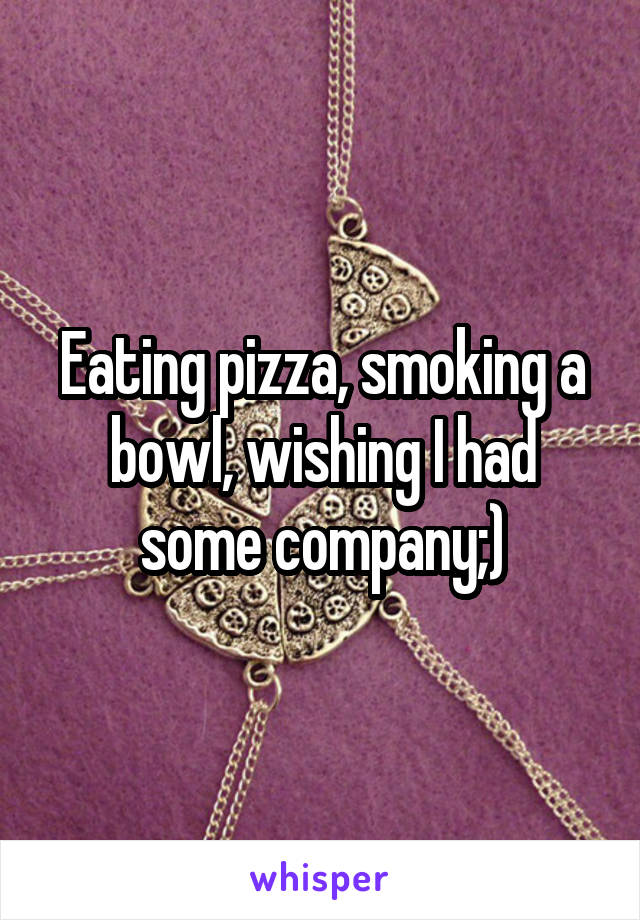 Eating pizza, smoking a bowl, wishing I had some company;)