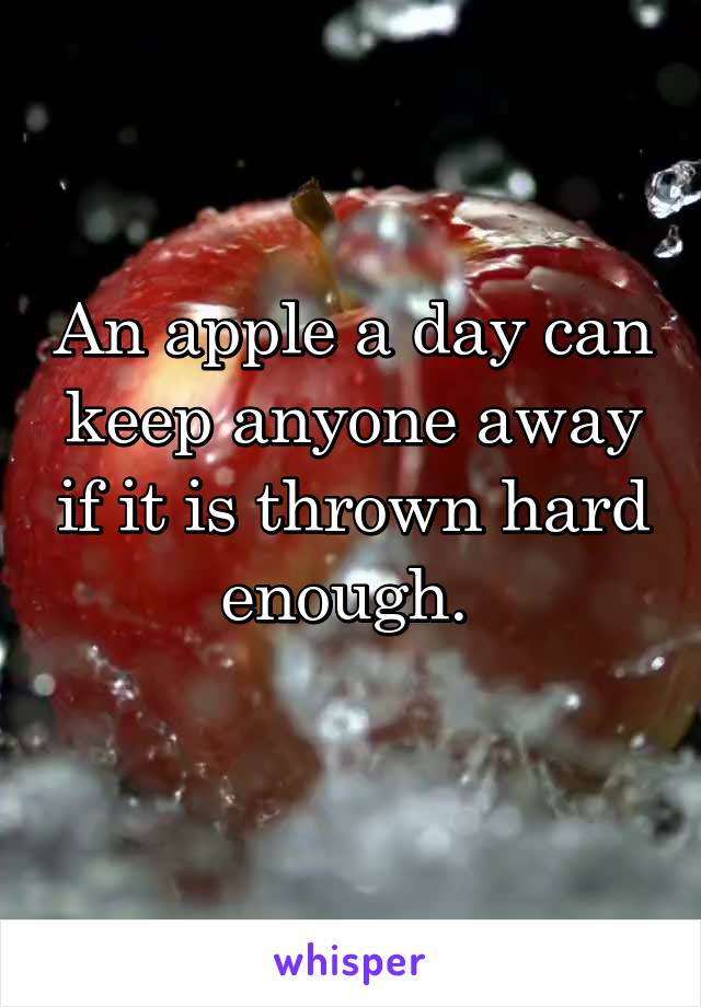 An apple a day can keep anyone away if it is thrown hard enough.