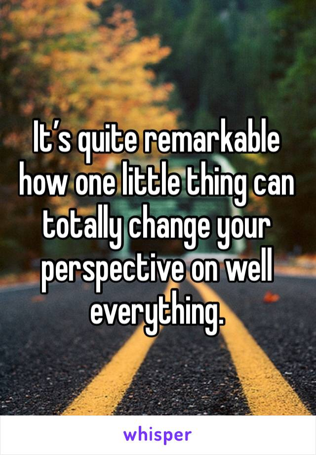 It's quite remarkable how one little thing can totally change your perspective on well everything.
