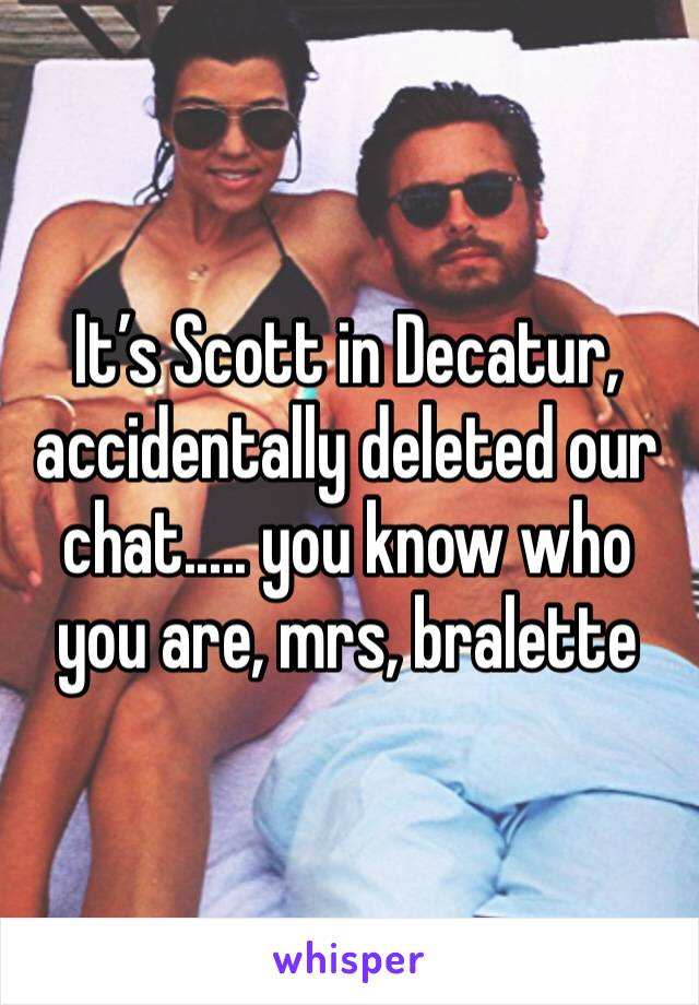 It's Scott in Decatur, accidentally deleted our chat..... you know who you are, mrs, bralette