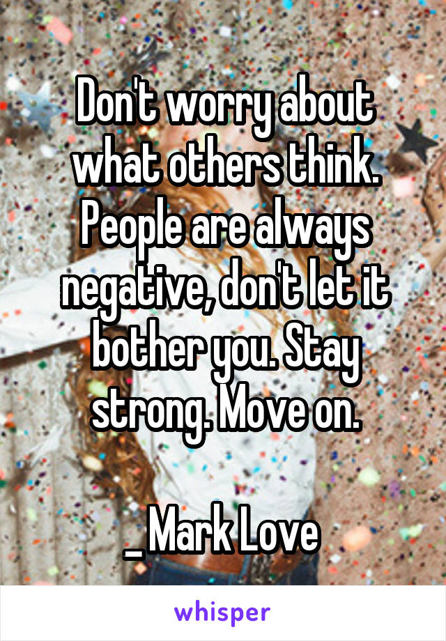 Don't worry about what others think. People are always negative, don't let it bother you. Stay strong. Move on.  _ Mark Love