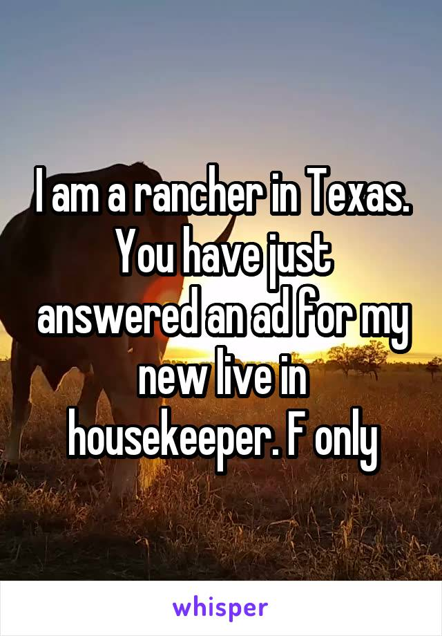I am a rancher in Texas. You have just answered an ad for my new live in housekeeper. F only