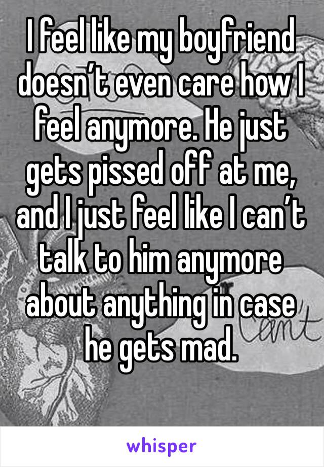 I feel like my boyfriend doesn't even care how I feel anymore. He just gets pissed off at me, and I just feel like I can't talk to him anymore about anything in case he gets mad.