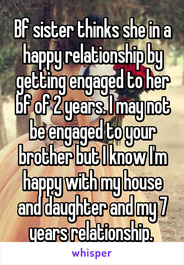 Bf sister thinks she in a happy relationship by getting engaged to her bf of 2 years. I may not be engaged to your brother but I know I'm happy with my house and daughter and my 7 years relationship.