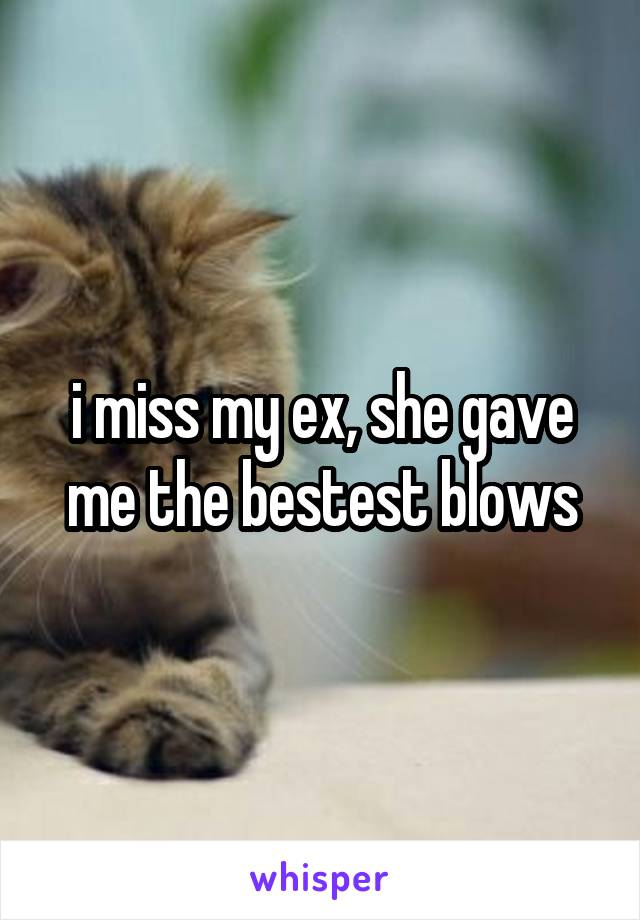 i miss my ex, she gave me the bestest blows