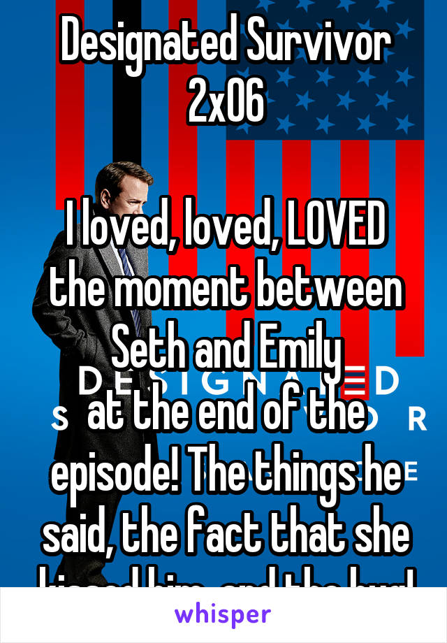 Designated Survivor 2x06  I loved, loved, LOVED the moment between Seth and Emily at the end of the episode! The things he said, the fact that she kissed him, and the hug!