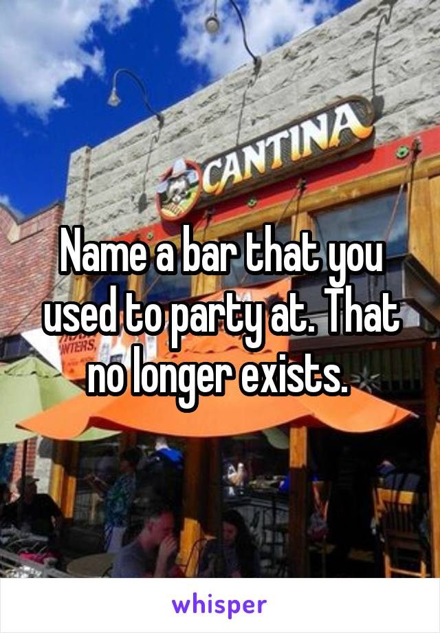 Name a bar that you used to party at. That no longer exists.