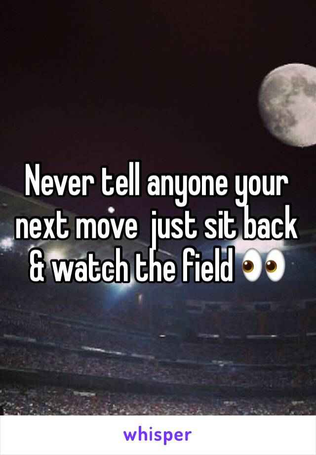 Never tell anyone your next move  just sit back & watch the field 👀