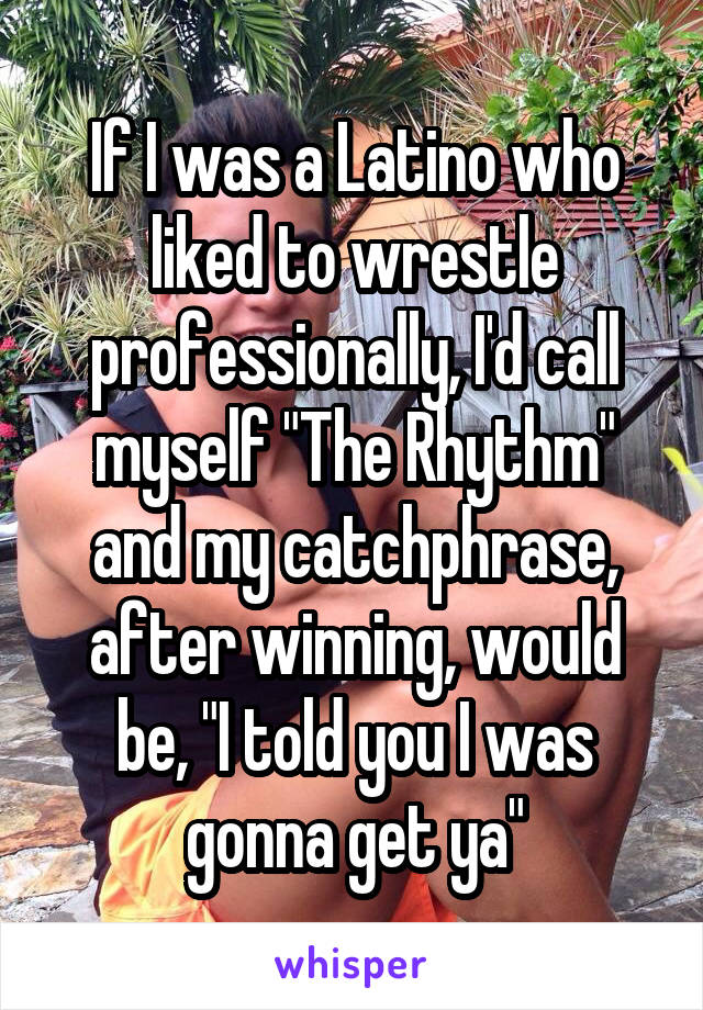 "If I was a Latino who liked to wrestle professionally, I'd call myself ""The Rhythm"" and my catchphrase, after winning, would be, ""I told you I was gonna get ya"""