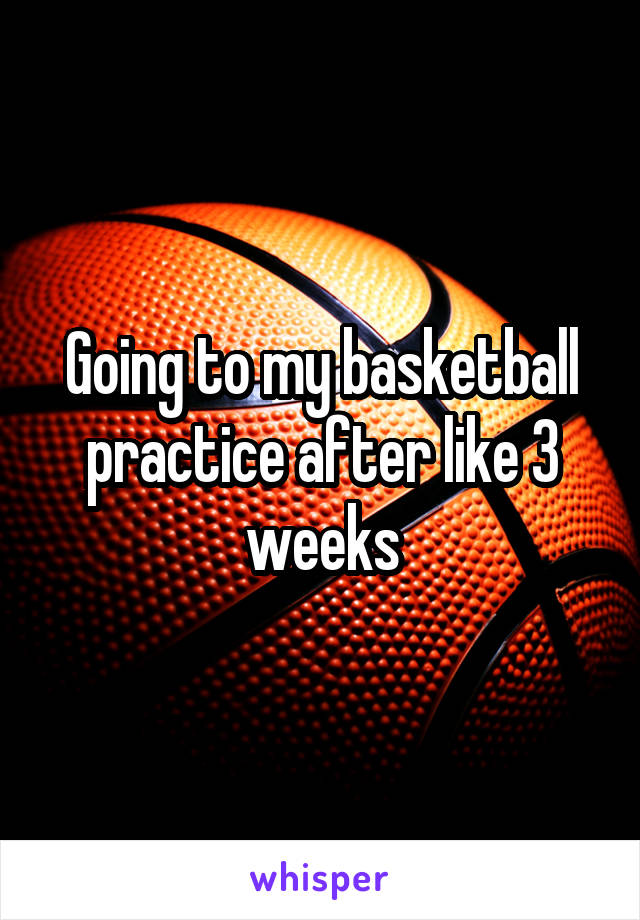 Going to my basketball practice after like 3 weeks