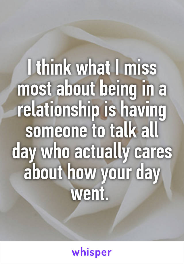 I think what I miss most about being in a relationship is having someone to talk all day who actually cares about how your day went.