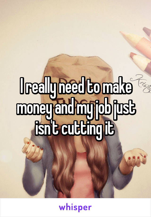 I really need to make money and my job just isn't cutting it