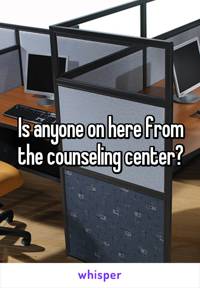 Is anyone on here from the counseling center?