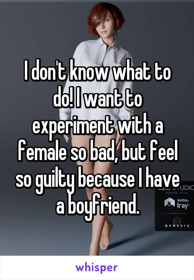 I don't know what to do! I want to experiment with a female so bad, but feel so guilty because I have a boyfriend.