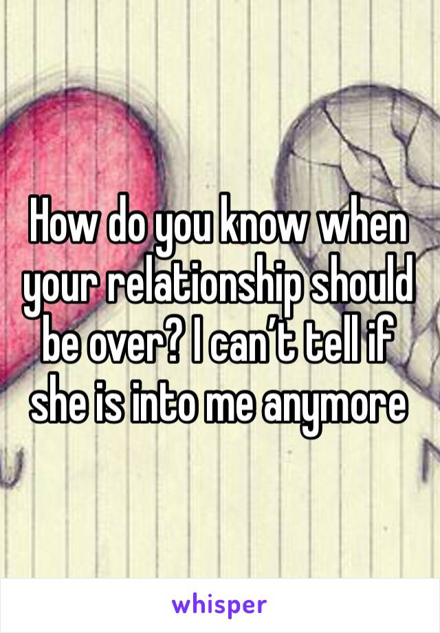 How do you know when your relationship should be over? I can't tell if she is into me anymore