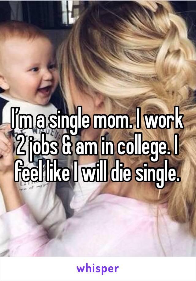 I'm a single mom. I work 2 jobs & am in college. I feel like I will die single.