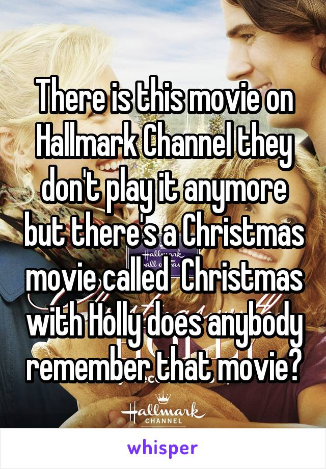 There is this movie on Hallmark Channel they don't play it anymore but there's a Christmas movie called  Christmas with Holly does anybody remember that movie?