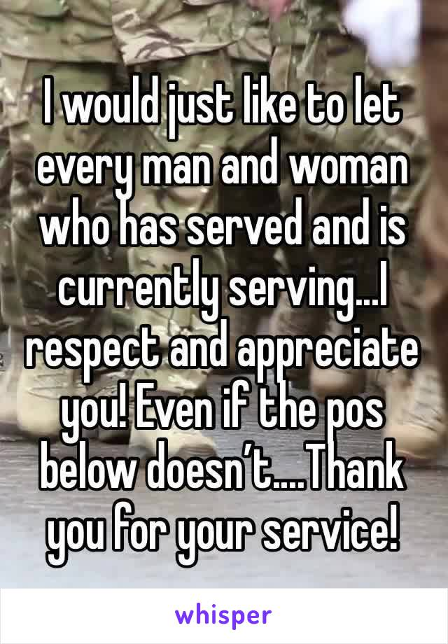 I would just like to let every man and woman who has served and is currently serving...I respect and appreciate you! Even if the pos below doesn't....Thank  you for your service!
