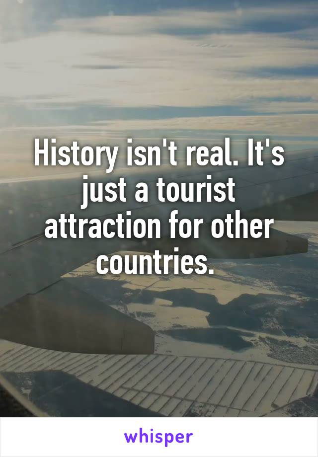 History isn't real. It's just a tourist attraction for other countries.