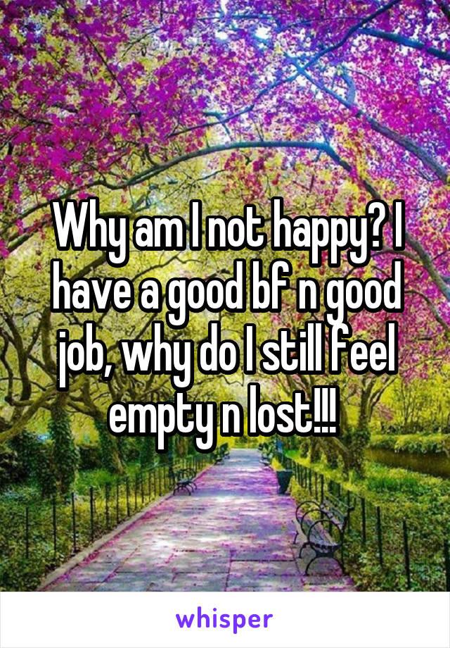 Why am I not happy? I have a good bf n good job, why do I still feel empty n lost!!!