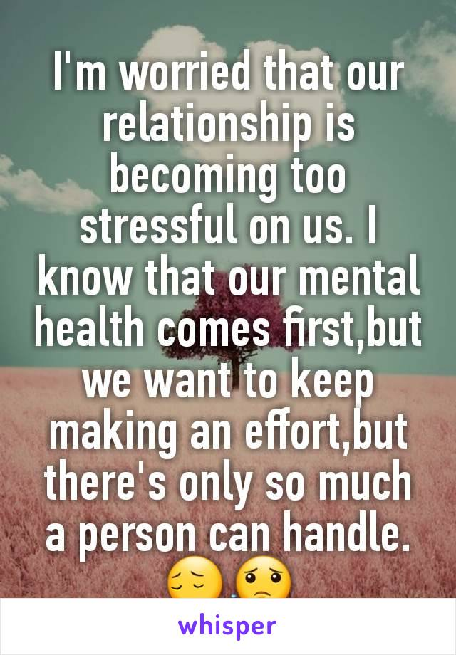 I'm worried that our  relationship is becoming too stressful on us. I know that our mental health comes first,but we want to keep making an effort,but there's only so much a person can handle. 😔😟