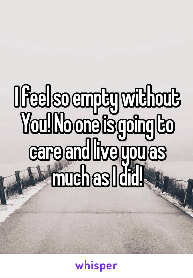 I feel so empty without You! No one is going to care and live you as much as I did!