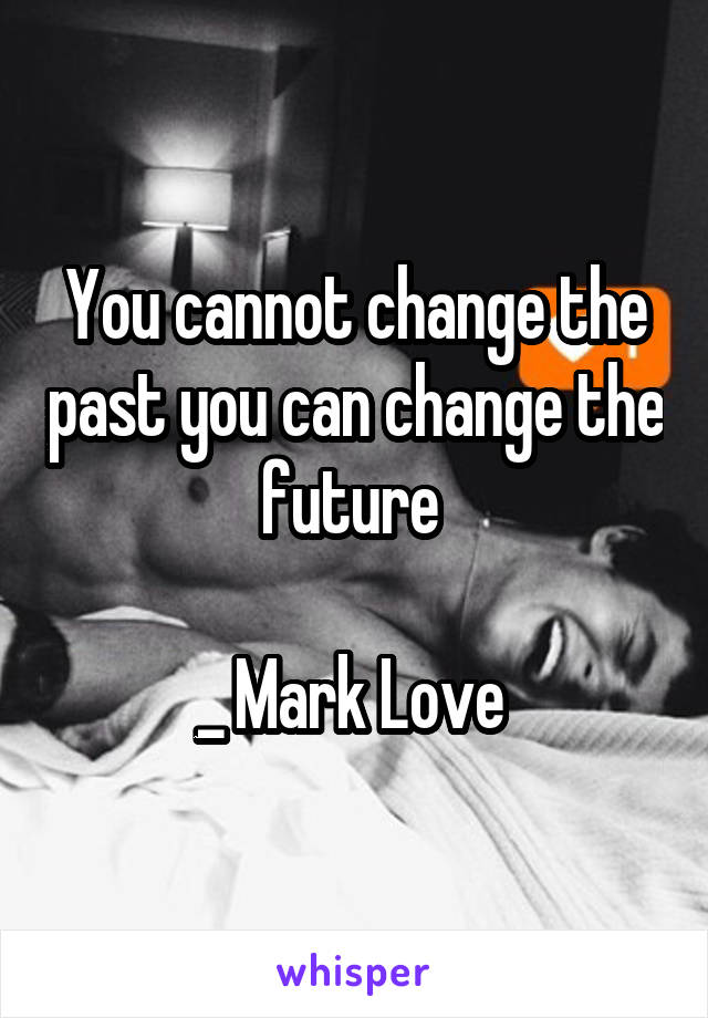You cannot change the past you can change the future   _ Mark Love