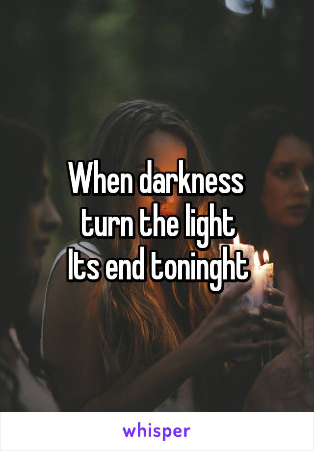 When darkness  turn the light Its end toninght
