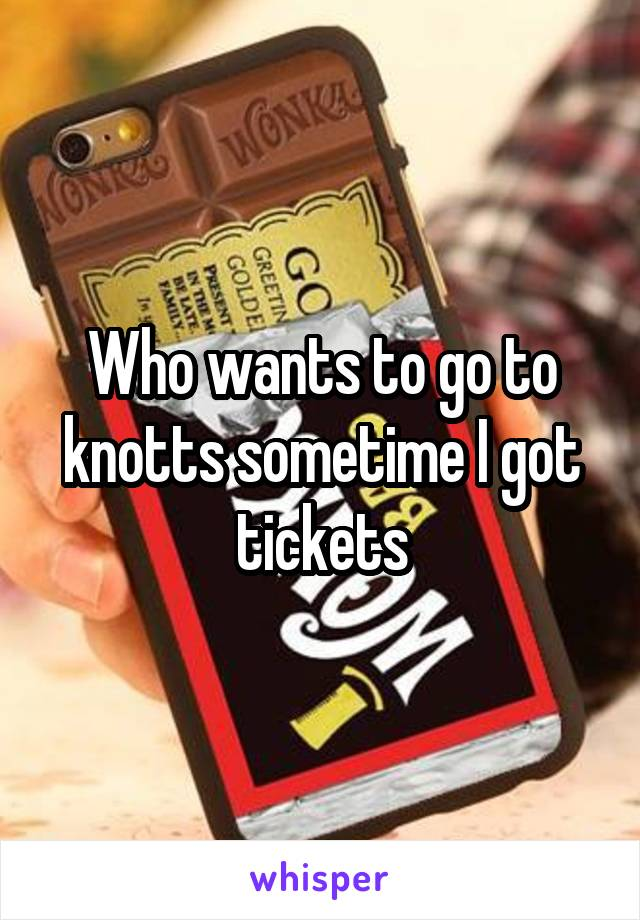 Who wants to go to knotts sometime I got tickets