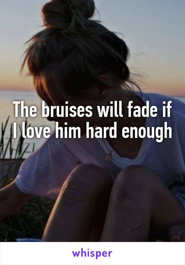 The bruises will fade if I love him hard enough