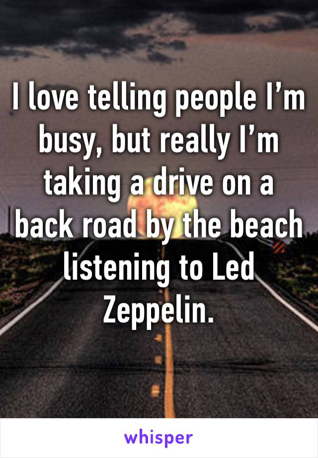 I love telling people I'm busy, but really I'm taking a drive on a back road by the beach listening to Led Zeppelin.