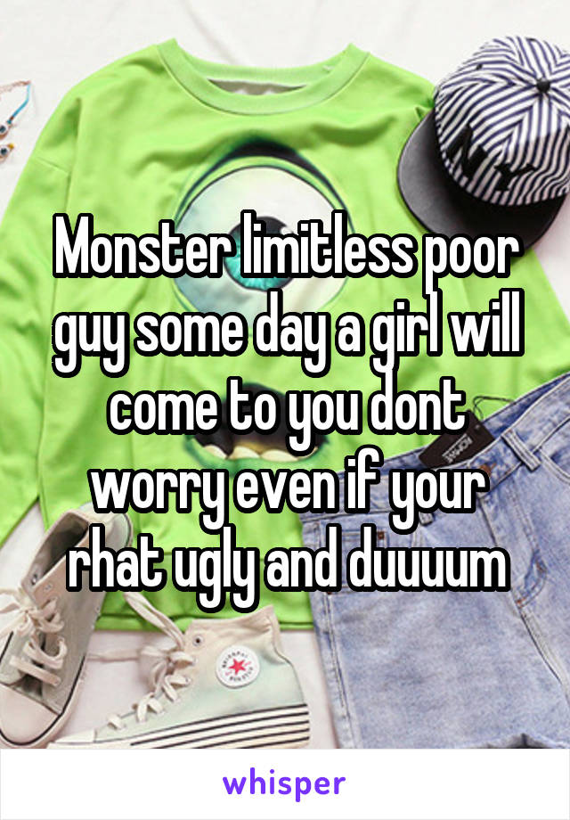 Monster limitless poor guy some day a girl will come to you dont worry even if your rhat ugly and duuuum