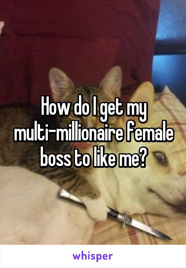 How do I get my multi-millionaire female boss to like me?