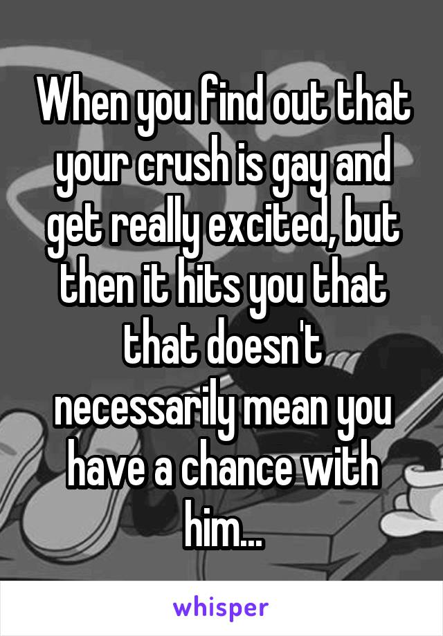 When you find out that your crush is gay and get really excited, but then it hits you that that doesn't necessarily mean you have a chance with him...